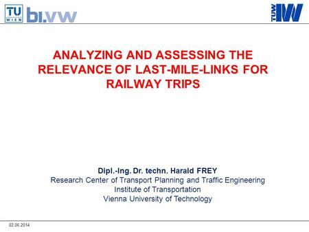 ANALYZING AND ASSESSING THE RELEVANCE OF LAST-MILE-LINKS FOR RAILWAY TRIPS Dipl.-Ing. Dr. techn. Harald FREY Research Center of Transport Planning and.