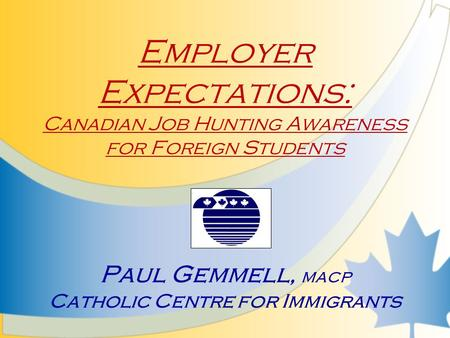 Employer Expectations: Canadian Job Hunting Awareness for Foreign Students Paul Gemmell, MACP Catholic Centre for Immigrants.