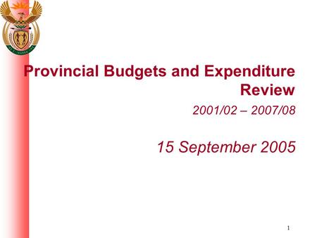 1 Provincial Budgets and Expenditure Review 2001/02 – 2007/08 15 September 2005.