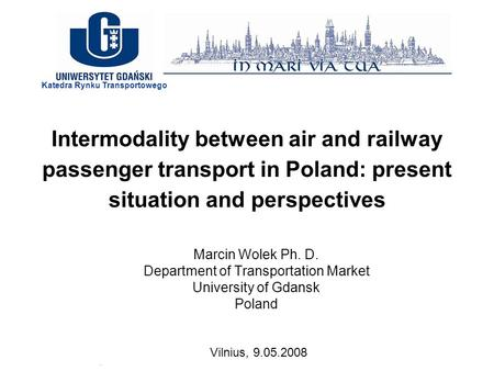 Intermodality between air and railway passenger transport in Poland: present situation and perspectives Marcin Wolek Ph. D. Department of Transportation.