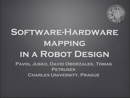 Software-Hardware mapping in a Robot Design Pavol Jusko, David Obdrzalek, Tomas Petrusek Charles University, Prague Pavol Jusko, David Obdrzalek, Tomas.