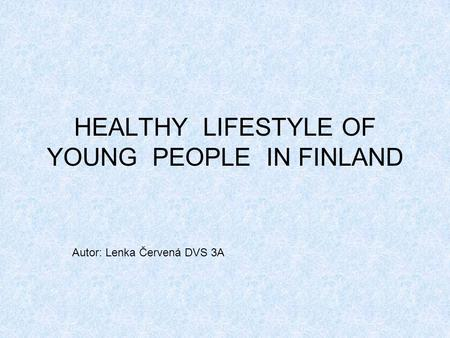 HEALTHY LIFESTYLE OF YOUNG PEOPLE IN FINLAND Autor: Lenka Červená DVS 3A.