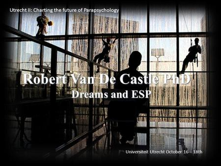 Robert Van De Castle PhD Dreams and ESP Utrecht II: Charting the future of Parapsychology Universiteit Utrecht October 16 – 18th.