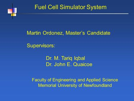 Fuel Cell Simulator System Martin Ordonez, Masters Candidate Supervisors: Dr. M. Tariq Iqbal Dr. John E. Quaicoe Faculty of Engineering and Applied Science.