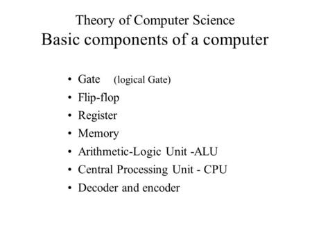 Theory of Computer Science Basic components of a computer Gate (logical Gate) Flip-flop Register Memory Arithmetic-Logic Unit -ALU Central Processing Unit.