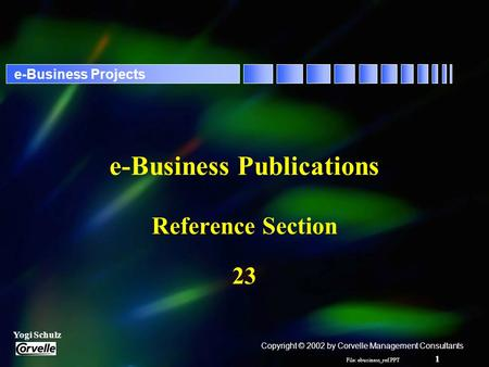 File: ebusiness_ref.PPT 1 Yogi Schulz e-Business Projects e-Business Publications Reference Section 23 Copyright © 2002 by Corvelle Management Consultants.