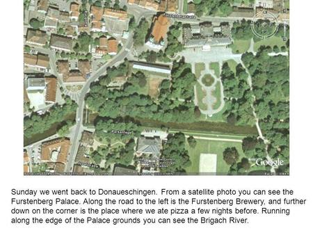 Sunday we went back to Donaueschingen. From a satellite photo you can see the Furstenberg Palace. Along the road to the left is the Furstenberg Brewery,