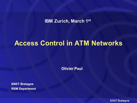 ENST Bretagne Access Control in ATM Networks Olivier Paul IBM Zurich, March 1 st ENST Bretagne RSM Department.