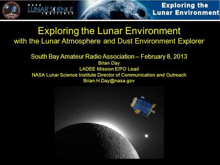 Exploring the Lunar Environment with the Lunar Atmosphere and Dust Environment Explorer South Bay Amateur Radio Association – February 8, 2013 Brian Day.