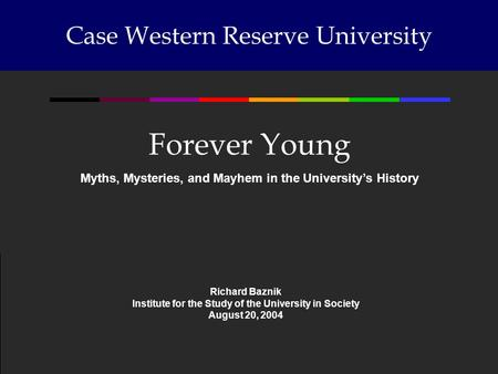 Case Western Reserve University Forever Young Myths, Mysteries, and Mayhem in the Universitys History Richard Baznik Institute for the Study of the University.