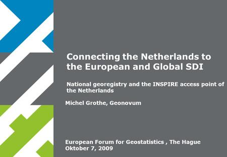 European Forum for Geostatistics, The Hague Oktober 7, 2009 Michel Grothe, Geonovum Connecting the Netherlands to the European and Global SDI National.