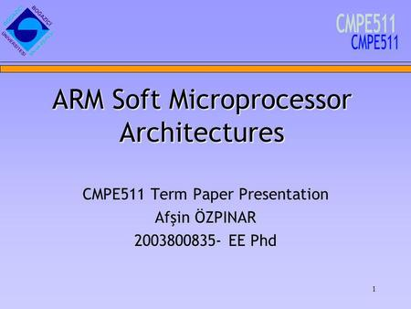 1 CMPE511 Term Paper Presentation Afşin ÖZPINAR 2003800835- EE Phd ARM Soft Microprocessor Architectures.