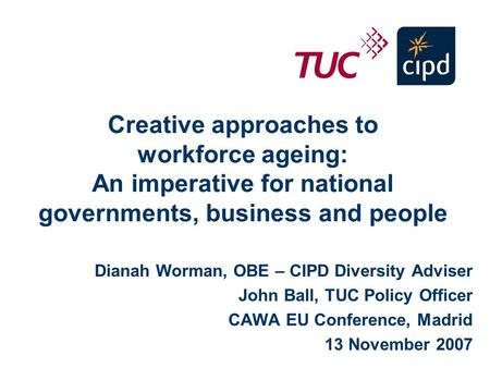 Creative approaches to workforce ageing: An imperative for national governments, business and people Dianah Worman, OBE – CIPD Diversity Adviser John Ball,
