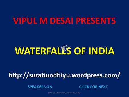 VIPUL M DESAI PRESENTS WATERFALLS OF INDIA  SPEAKERS ONCLICK FOR NEXT.