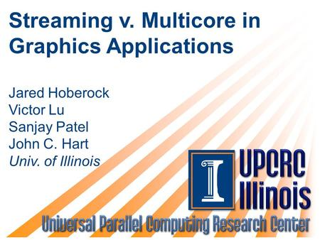 Streaming v. Multicore in Graphics Applications Jared Hoberock Victor Lu Sanjay Patel John C. Hart Univ. of Illinois.