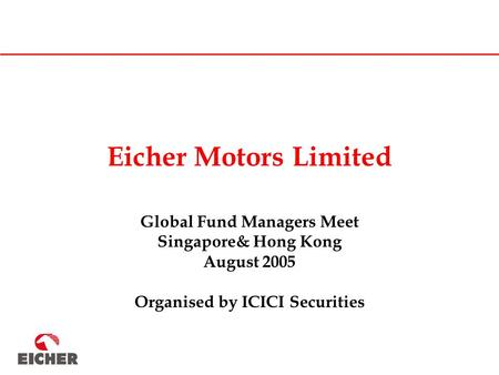 Eicher Motors Limited Global Fund Managers Meet Singapore& Hong Kong August 2005 Organised by ICICI Securities.