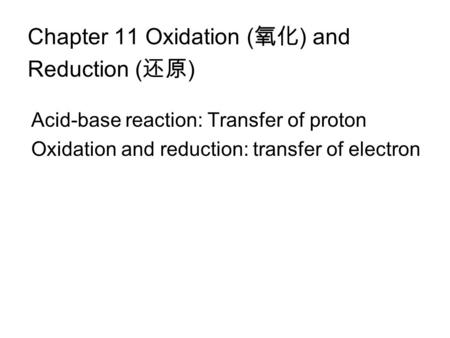 Chapter 11 Oxidation ( ) and Reduction ( ) Acid-base reaction: Transfer of proton Oxidation and reduction: transfer of electron.