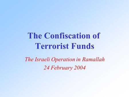 The Confiscation of Terrorist Funds The Israeli Operation in Ramallah 24 February 2004.