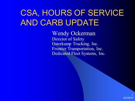 6/2/2014 1 CSA, HOURS OF SERVICE AND CARB UPDATE Wendy Ockerman Director of Safety Osterkamp Trucking, Inc. Frontier Transportation, Inc. Dedicated Fleet.