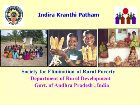 Society for Elimination of Rural Poverty Department of Rural Development Govt. of Andhra Pradesh, India Indira Kranthi Patham.