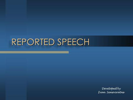 REPORTED SPEECH Developed by Ivan Seneviratne. Reporting Speech When we want to tell someone else what we or someone else has said we can use either direct.