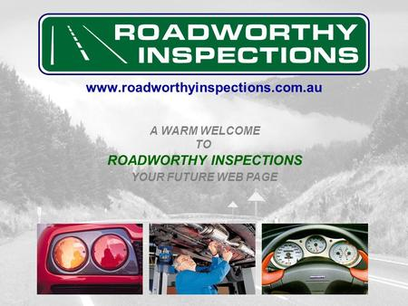 www.roadworthyinspections.com.au A WARM WELCOME YOUR FUTURE WEB PAGE TO ROADWORTHY INSPECTIONS.
