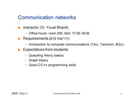 April 10, 2000Communication Networks1 Communication networks Instractor: Dr. Yuval Shavitt, Office hours: room 030, Mon 17:00-18:00 Requiresments (דרישות.