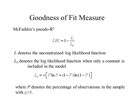 Goodness of Fit Measure McFaddens pseudo-R 2 L 0 denotes the log likelihood function when only a constant is included in the model L denotes the unconstrained.