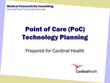 Medical Connectivity Consulting Improving Patient Flow through Technology Point of Care (PoC) Technology Planning Prepared for Cardinal Health.