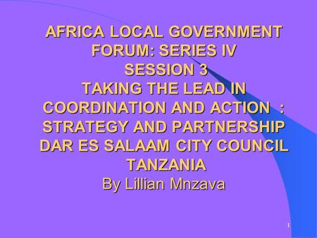 1 AFRICA LOCAL GOVERNMENT FORUM: SERIES IV SESSION 3 TAKING THE LEAD IN COORDINATION AND ACTION : STRATEGY AND PARTNERSHIP DAR ES SALAAM CITY COUNCIL TANZANIA.