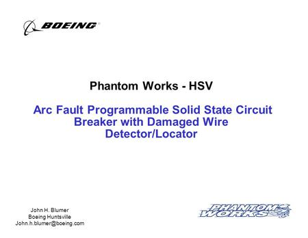 Phantom Works - HSV Arc Fault Programmable Solid State Circuit Breaker with Damaged Wire Detector/Locator John H. Blumer Boeing Huntsville John.h.blumer@boeing.com.