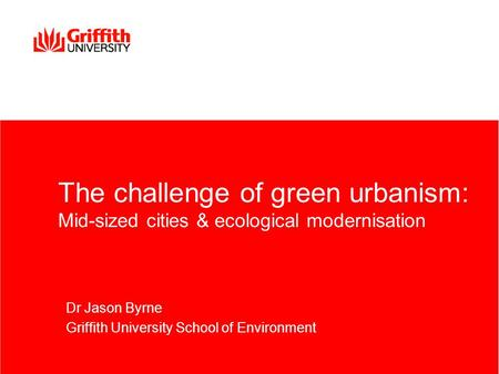 The challenge of green <strong>urbanism</strong>: Mid-sized cities & ecological modernisation Dr Jason Byrne Griffith University School of <strong>Environment</strong>.