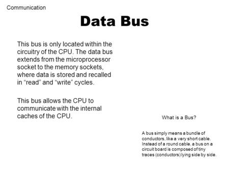 This bus is only located within the circuitry of the CPU. The data bus extends from the microprocessor socket to the memory sockets, where data is stored.