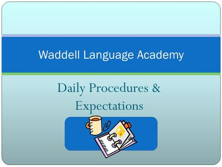 Daily Procedures & Expectations Waddell Language Academy.