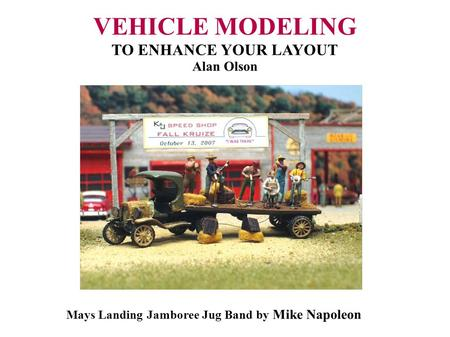 VEHICLE MODELING TO ENHANCE YOUR LAYOUT Alan Olson Mays Landing Jamboree Jug Band by Mike Napoleon.