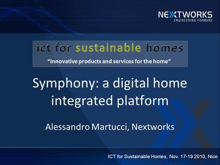 Symphony: a digital home integrated platform Alessandro Martucci, Nextworks ICT for Sustainable Homes, Nov. 17-19 2010, Nice Innovative products and services.