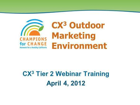 CX 3 Outdoor Marketing Environment CX 3 Tier 2 Webinar Training April 4, 2012.