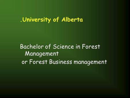 .University of Alberta Bachelor of Science in Forest Management or Forest Business management.