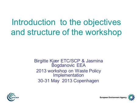 Introduction to the objectives and structure of the workshop Birgitte Kjær ETC/SCP & Jasmina Bogdanovic EEA 2013 workshop on Waste Policy Implementation.