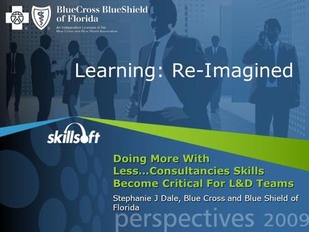 Doing More With Less…Consultancies Skills Become Critical For L&D Teams Stephanie J Dale, Blue Cross and Blue Shield of Florida Learning: Re-Imagined.