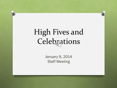 High Fives and Celebrations January 9, 2014 Staff Meeting.