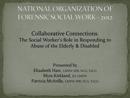 Collaborative Connections : The Social Workers Role in Responding to Abuse of the Elderly & Disabled Presented by Elizabeth Hart, LMSW-IPR, NCG, TxCG Myra.