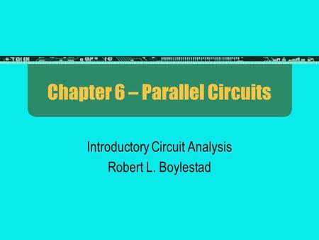Chapter 6 – Parallel Circuits Introductory Circuit Analysis Robert L. Boylestad.