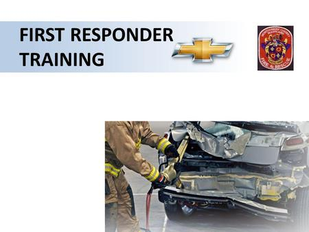 FIRST RESPONDER TRAINING. W W W Chevrolet VOLT First Responder Training 2 hr Training Session – Vehicle Introduction – Battery and Electrical Technology.