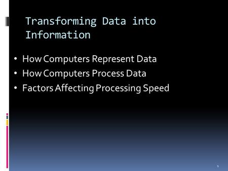 Transforming Data into Information 1 How Computers Represent Data How Computers Process Data Factors Affecting Processing Speed.