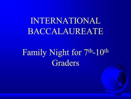 INTERNATIONAL BACCALAUREATE Family Night for 7 th -10 th Graders.