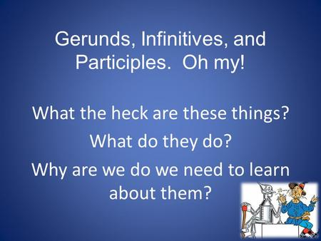 Gerunds, Infinitives, and Participles. Oh my! What the heck are these things? What do they do? Why are we do we need to learn about them?