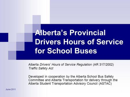 June 2011 1 Albertas Provincial Drivers Hours of Service for School Buses Alberta Drivers Hours of Service Regulation (AR 317/2002) Traffic Safety Act.