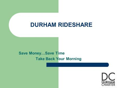 DURHAM RIDESHARE Save Money…Save Time Take Back Your Morning.