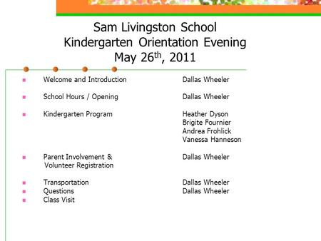 Sam Livingston School Kindergarten Orientation Evening May 26 th, 2011 Welcome and Introduction Dallas Wheeler School Hours / Opening Dallas Wheeler Kindergarten.